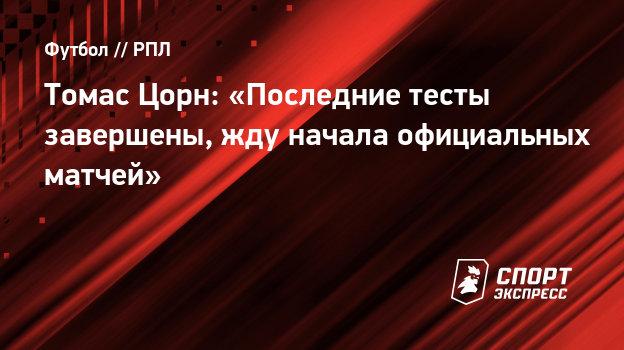 Томас Цорн: «Последние тесты завершены, жду начала официальных матчей»