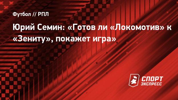 Юрий Семин: «Готовли «Локомотив» к «Зениту», покажет игра»