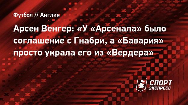Арсен Венгер: «У «Арсенала» было соглашение сГнабри, а «Бавария» просто украла его из «Вердера»