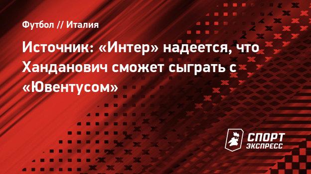 Источник: «Интер» надеется, что Ханданович сможет сыграть с «Ювентусом»