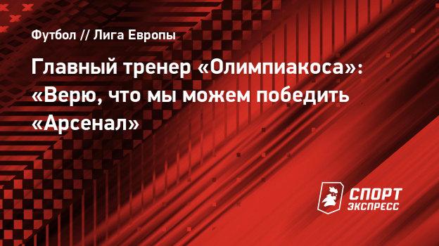 Главный тренер «Олимпиакоса»: «Верю, что мыможем победить «Арсенал»