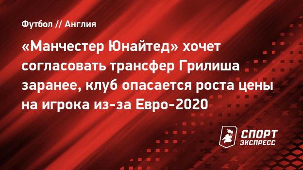 «Манчестер Юнайтед» хочет согласовать трансфер Грилиша заранее, клуб опасается роста цены наигрока из-за Евро-2020