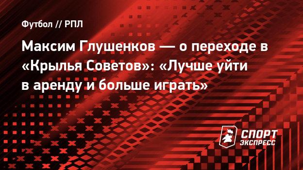 Максим Глушенков— опереходе в «Крылья Советов»: «Лучше уйти варенду ибольше играть»