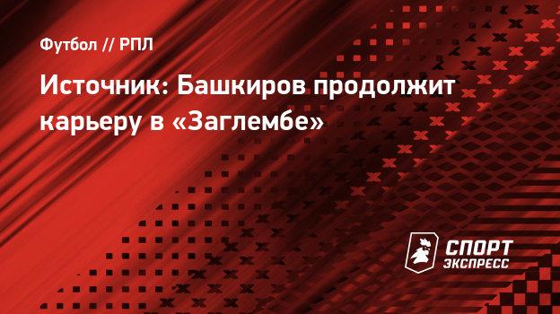 Источник: Башкиров продолжит карьеру в «Заглембе»