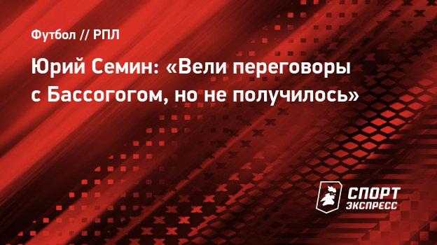 Юрий Семин: «Вели переговоры сБассогогом, нонеполучилось»