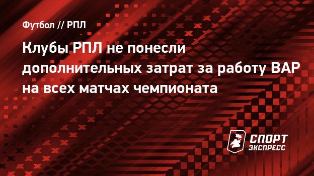 Клубы РПЛ непонесли дополнительных затрат заработу ВАР навсех матчах чемпионата