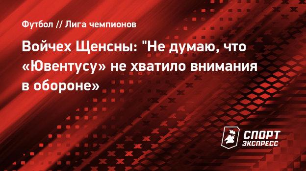 Войчех Щенсны: «Не думаю, что «Ювентусу» нехватило внимания вобороне»