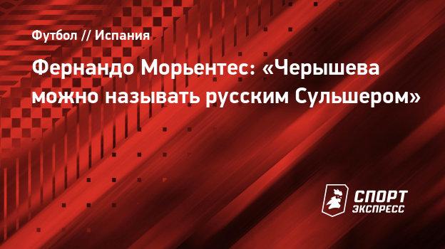 Фернандо Морьентес: «Черышева можно называть русским Сульшером»