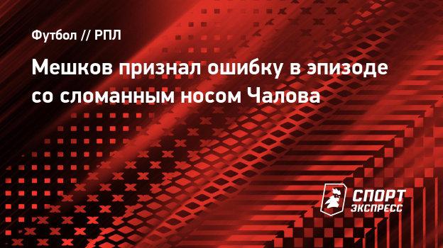 Мешков признал ошибку вэпизоде сосломанным носом Чалова