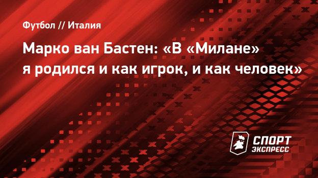 Марко ван Бастен: «В «Милане» яродился икак игрок, икак человек»