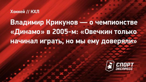 Владимир Крикунов— очемпионстве «Динамо» в2005-м: «Овечкин только начинал играть, номыему доверяли»