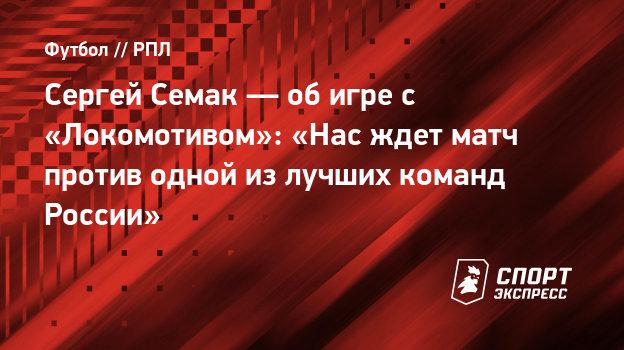 Сергей Семак— обигре с «Локомотивом»: «Нас ждет матч против одной излучших команд России»