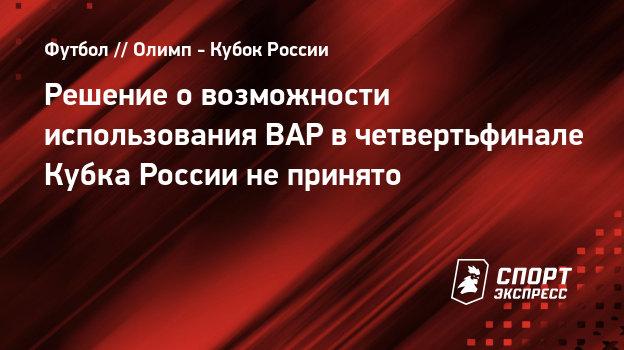 Решение овозможности использования ВАР вчетвертьфинале Кубка России непринято