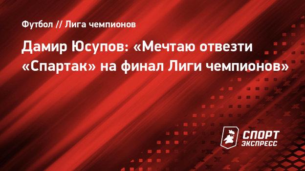Дамир Юсупов: «Мечтаю отвезти «Спартак» нафинал Лиги чемпионов»