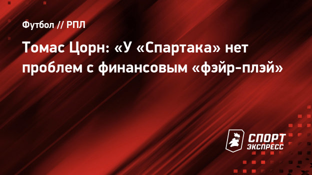 Томас Цорн: «У «Спартака» нет проблем сфинансовым «фэйр-плэй»