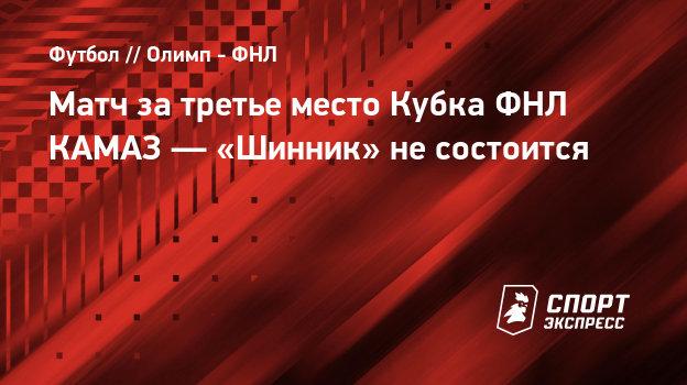 Матч затретье место Кубка ФНЛ КАМАЗ— «Шинник» несостоится