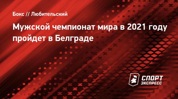 Мужской чемпионат мира побоксу в2021 году пройдет вБелграде