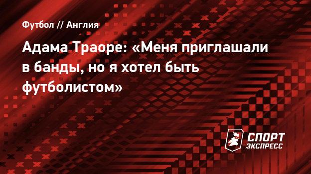 Адама Траоре: «Меня приглашали вбанды, нояхотел быть футболистом»