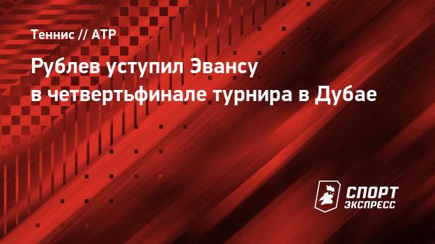 Рублев уступил Эвансу вчетвертьфинале турнира вДубае