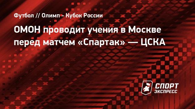 ОМОН проводит учения вМоскве перед матчем «Спартак»— ЦСКА