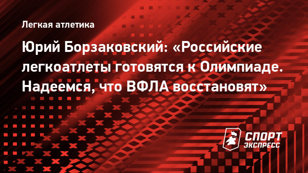 Юрий Борзаковский: «Российские легкоатлеты готовятся кОлимпиаде. Надеемся, что ВФЛА восстановят»