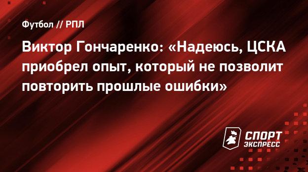 Виктор Гончаренко: «Надеюсь, ЦСКА приобрел опыт, который непозволит повторить прошлые ошибки»