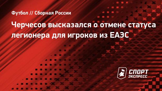 Черчесов высказался оотмене статуса легионера для игроков изЕАЭС
