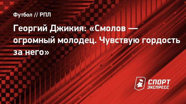 Георгий Джикия: «Смолов— огромный молодец. Чувствую гордость занего»