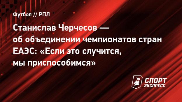 Станислав Черчесов— обобъединении чемпионатов стран ЕАЭС: «Если это случится, мыприспособимся»