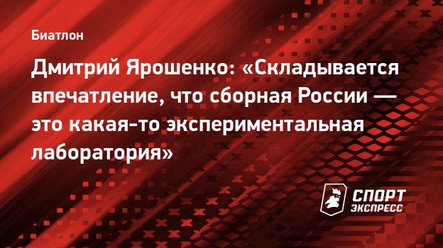 Дмитрий Ярошенко: «Складывается впечатление, что сборная России— это какая-то экспериментальная лаборатория»