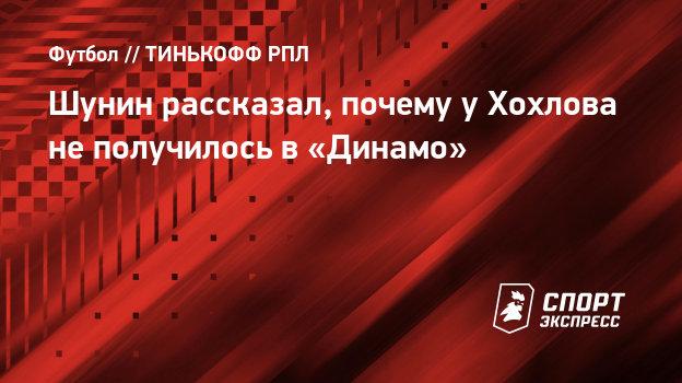 Шунин рассказал, почему уХохлова неполучилось в «Динамо»