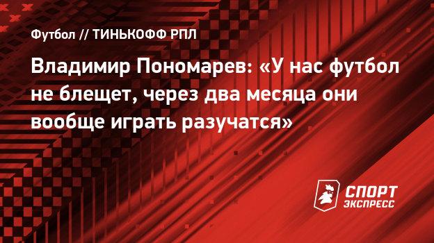 Владимир Пономарев: «Унас футбол неблещет, через два месяца они вообще играть разучатся»