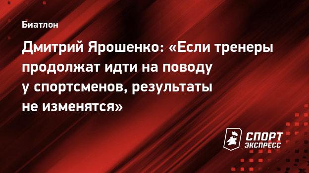 Дмитрий Ярошенко: «Если тренеры продолжат идти наповоду успортсменов, результаты неизменятся»