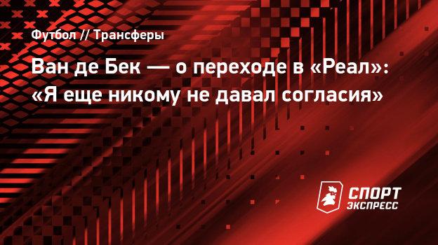 Ван деБек— опереходе в «Реал»: «Яеще никому недавал согласия»