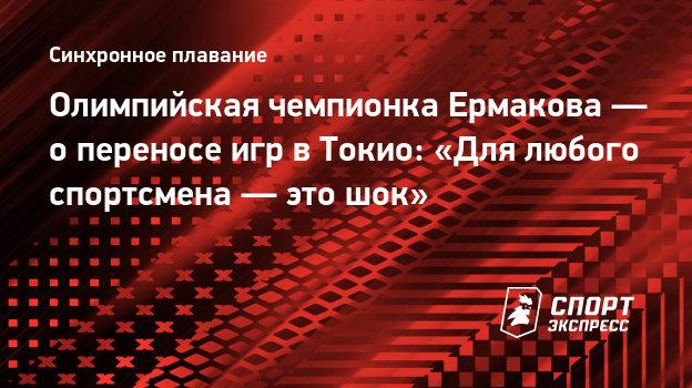Олимпийская чемпионка Ермакова— опереносе игр вТокио: «Для любого спортсмена— это шок»
