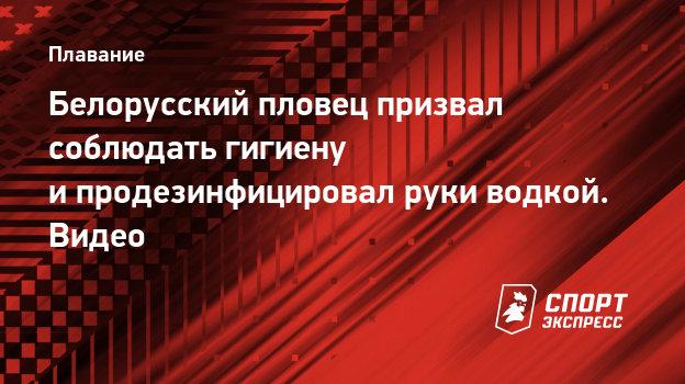 Белорусский пловец призвал соблюдать гигиену ипродезинфицировал руки водкой. Видео