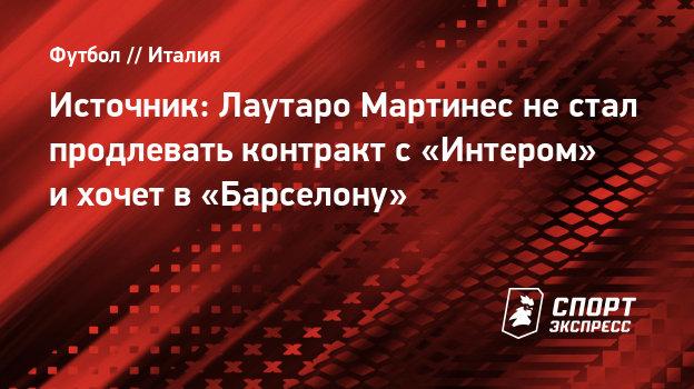 Источник: Лаутаро Мартинес нестал продлевать контракт с «Интером» ихочет в «Барселону»