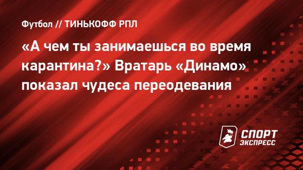 «Ачем тызанимаешься вовремя карантина?» Вратарь «Динамо» показал чудеса переодевания