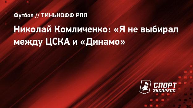 Николай Комличенко: «Яневыбирал между ЦСКА и «Динамо»