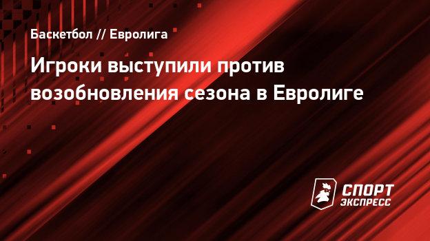Игроки выступили против возобновления сезона вЕвролиге