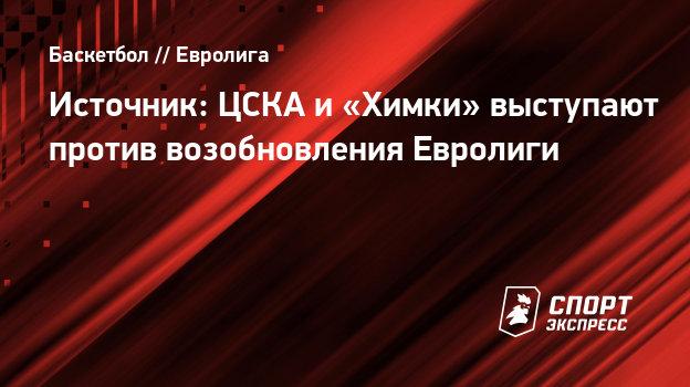 Источник: ЦСКА и «Химки» выступают против возобновления Евролиги