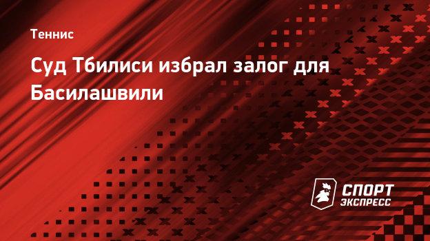 Суд Тбилиси избрал залог для Басилашвили