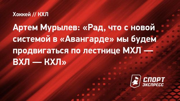 Артем Мурылев: «Рад, что сновой системой в «Авангарде» мыбудем продвигаться полестнице МХЛ— ВХЛ— КХЛ»