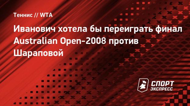 Иванович хотелабы переиграть финал Australian Open-2008 против Шараповой