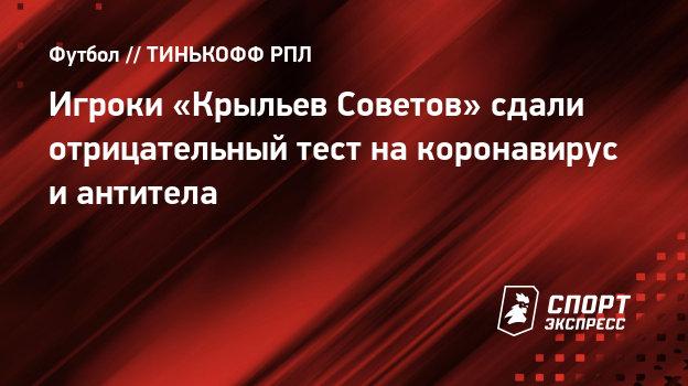 Игроки «Крыльев Советов» сдали отрицательный тест накоронавирус иантитела