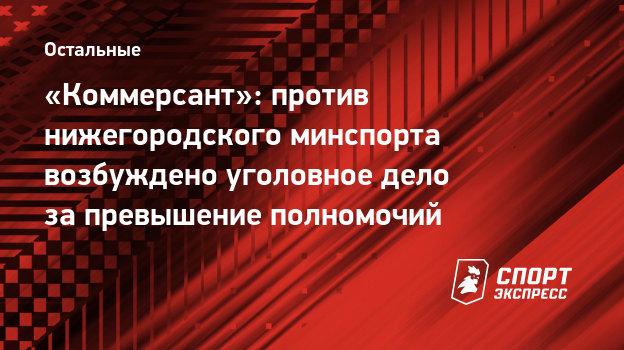 «Коммерсант»: против нижегородского минспорта возбуждено уголовное дело запревышение полномочий
