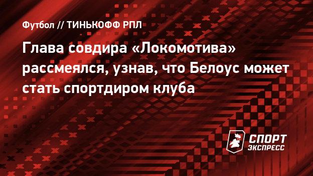 Глава совдира «Локомотива» рассмеялся, узнав, что Белоус может стать спортдиром клуба