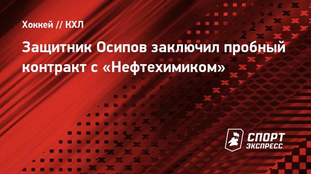 Защитник Осипов заключил пробный контракт с «Нефтехимиком»