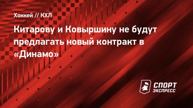 Китарову иКовыршину небудут предлагать новый контракт в «Динамо»