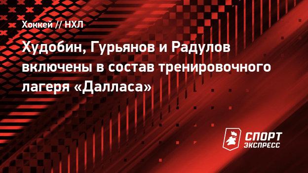 Худобин, Гурьянов иРадулов включены всостав тренировочного лагеря «Далласа»